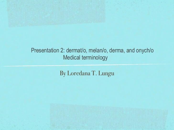 Presentation 2: dermat/o, melan/o, derma, and onych/o              Medical terminology            By Loredana T. Lungu