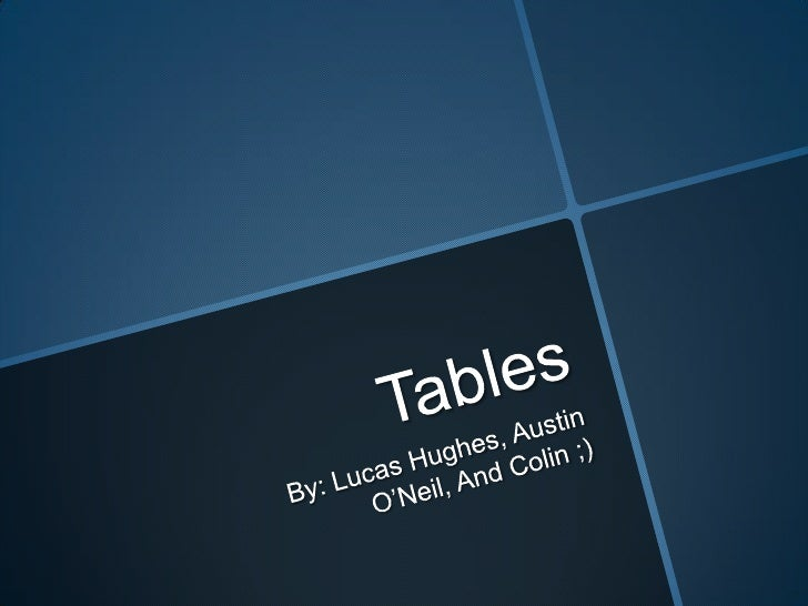 Tables<br />By: Lucas Hughes, Austin O'Neil, And Colin ;)<br />
