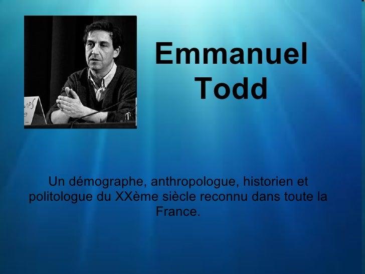 Emmanuel Todd Un démographe, anthropologue, historien et politologue du XXème siècle reconnu dans toute la France.