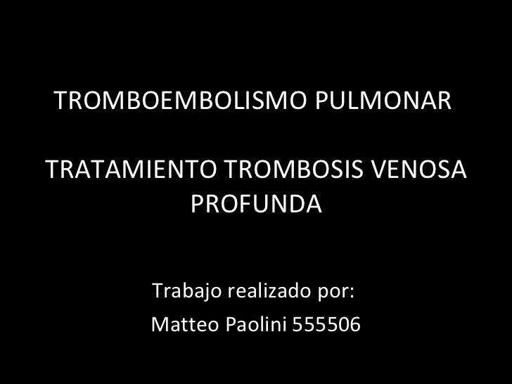 TROMBOEMBOLISMO PULMONAR  TRATAMIENTO TROMBOSIS VENOSA PROFUNDA Trabajo realizado por:  Matteo Paolini 555506