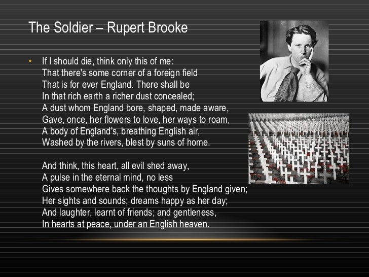 the soldier rupert broke If i should die, think only this of me: that there's some corner of a foreign field that is for ever england there shall be in that rich earth a richer dust concealed a dust whom england bore, shaped, made aware, gave, once, her flowers to love, her ways to roam a body of england's, [].