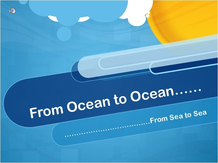 From Ocean to Ocean…… ………………………………From Sea to Sea