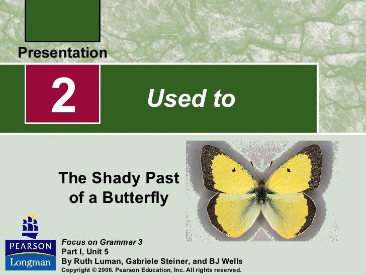 Used to 2 The Shady Past of a Butterfly <ul><ul><li>Focus on Grammar 3 </li></ul></ul><ul><ul><li>Part I, Unit 5 </li></ul...