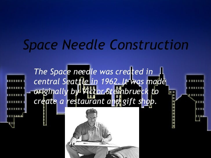 Space Needle Construction The Space needle was created in central Seattle in 1962. It was made originally by Victor Steinb...