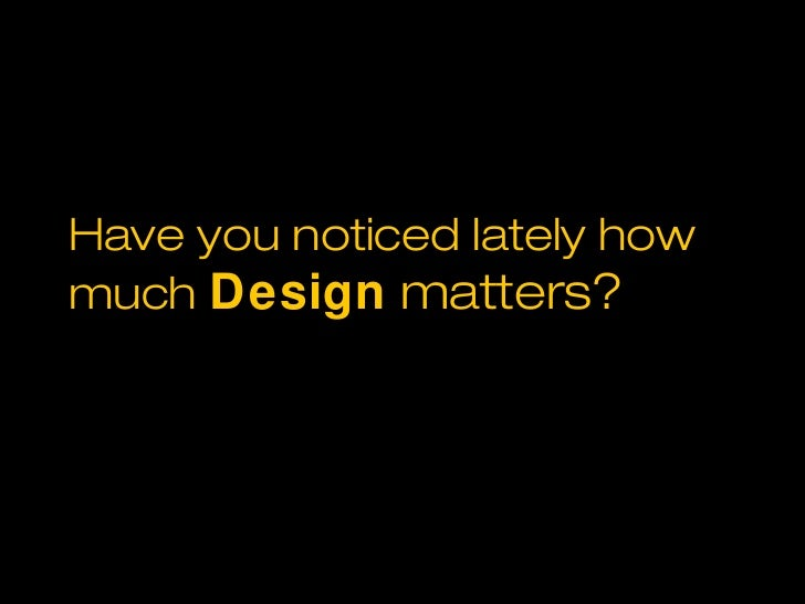 Have you noticed lately howmuch Design matters?