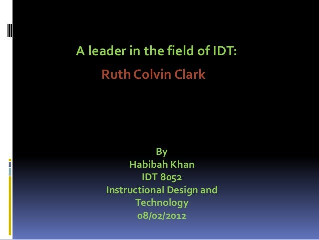 Ruth Colvin Clark A leader in the field of IDT: By Habibah Khan IDT 8052 Instructional Design and Technology 08/02/2012