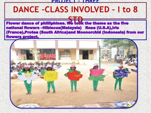 PROJECT – THREE   DANCE –CLASS INVOLVED – I to 8                              STDFlower dance of philliphines. We took the...