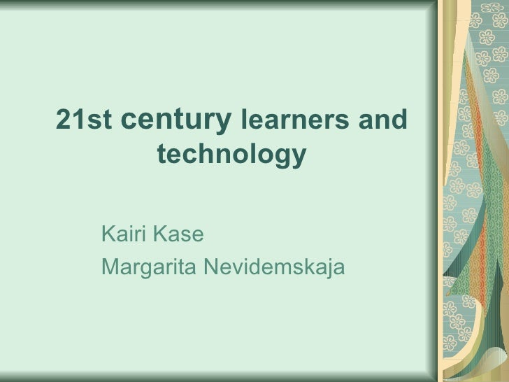 21st  century   learners   and technology Kairi Kase Margarita  Nevidemskaja