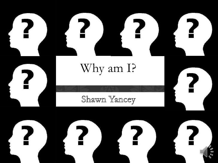 Why am I?<br />Shawn Yancey <br />