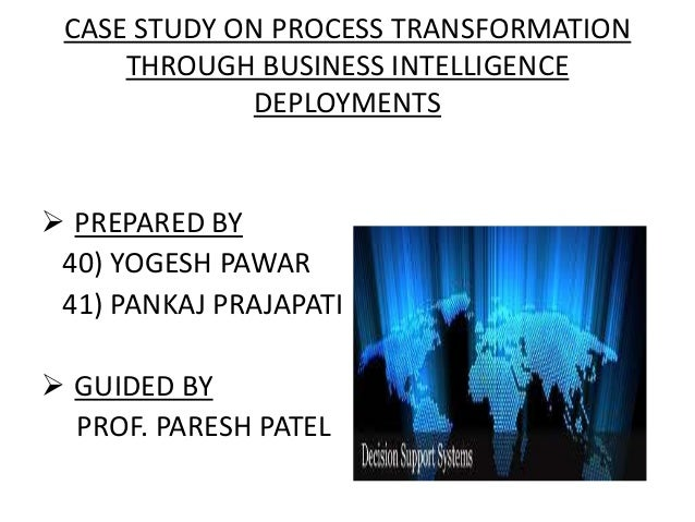 CASE STUDY ON PROCESS TRANSFORMATIONTHROUGH BUSINESS INTELLIGENCEDEPLOYMENTS PREPARED BY40) YOGESH PAWAR41) PANKAJ PRAJAP...
