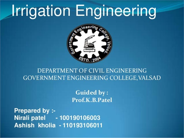 Irrigation Engineering DEPARTMENT OF CIVIL ENGINEERING GOVERNMENT ENGINEERING COLLEGE,VALSAD Guided by : Prof.K.B.Patel Pr...