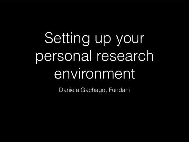 Setting up your personal research environment Daniela Gachago, Fundani