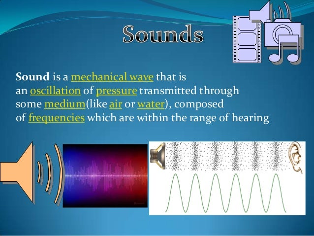 Sound is a mechanical wave that is an oscillation of pressure transmitted through some medium(like air or water), composed...