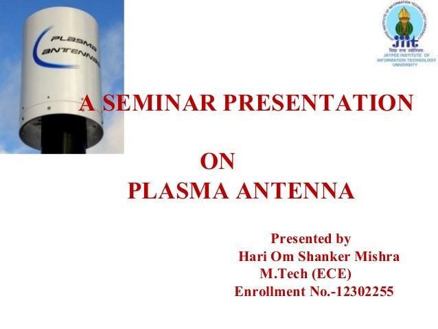A SEMINAR PRESENTATION ON PLASMA ANTENNA Presented by Hari Om Shanker Mishra M.Tech (ECE) Enrollment No.-12302255