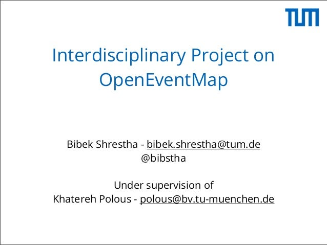 Interdisciplinary Project on OpenEventMap  Bibek Shrestha - bibek.shrestha@tum.de @bibstha Under supervision of Khatereh P...