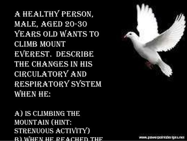 A healthy person, male, aged 20-30 years old wants to climb Mount Everest. Describe the changes in his circulatory and res...