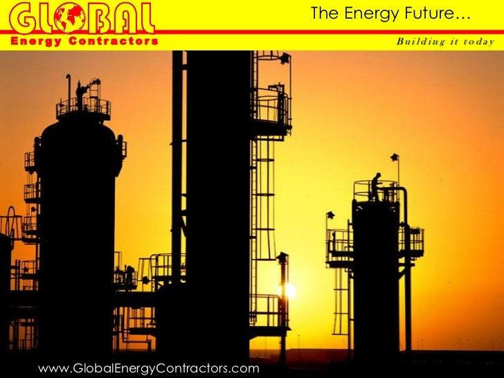 The Energy Future…Energy Contractors                            Building it today   www.GlobalEnergyContractors.com