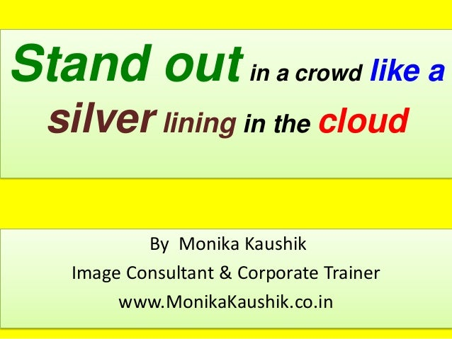 Stand out in a crowd like a silver lining in the cloud By Monika Kaushik Image Consultant & Corporate Trainer www.MonikaKa...