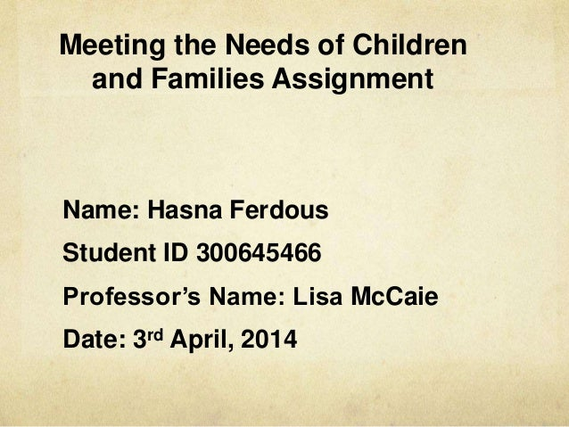 Meeting the Needs of Children and Families Assignment Name: Hasna Ferdous Student ID 300645466 Professor's Name: Lisa McCa...