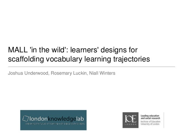MALL 'in the wild': learners' designs for  scaffolding vocabulary learning trajectories  Joshua Underwood, Rosemary Luckin...