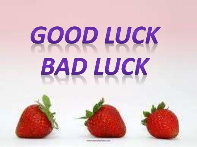 BAD LUCK -GOOD LUCK