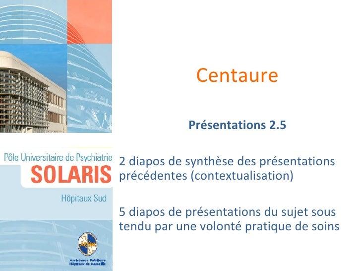 Centaure            Présentations 2.52 diapos de synthèse des présentationsprécédentes (contextualisation)5 diapos de prés...