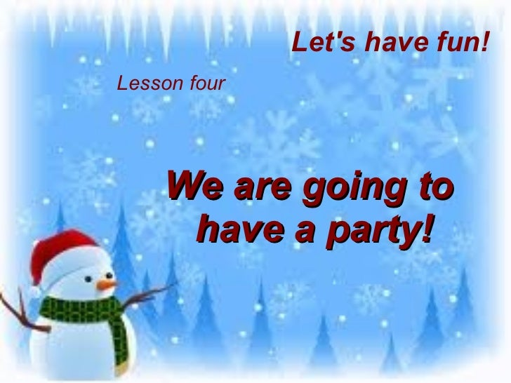 Lesson four We are going to  have a party! Let's have fun!