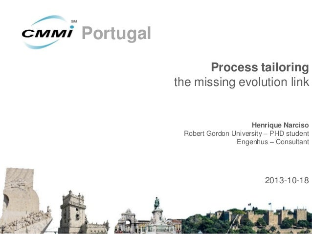 Portugal Process tailoring the missing evolution link  Henrique Narciso Robert Gordon University – PHD student Engenhus – ...