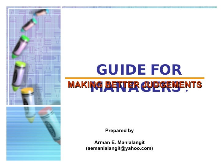 GUIDE FOR MANAGERS   : MAKING BETTER JUDGEMENTS Prepared by Arman E. Manlalangit (aemanlalangit@yahoo.com)