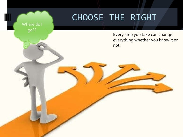 CHOOSE THE RIGHT Every step you take can change everything whether you know it or not.