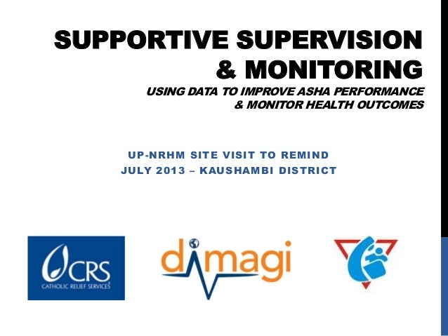 SUPPORTIVE SUPERVISION & MONITORING USING DATA TO IMPROVE ASHA PERFORMANCE & MONITOR HEALTH OUTCOMES UP-NRHM SITE VISIT TO...