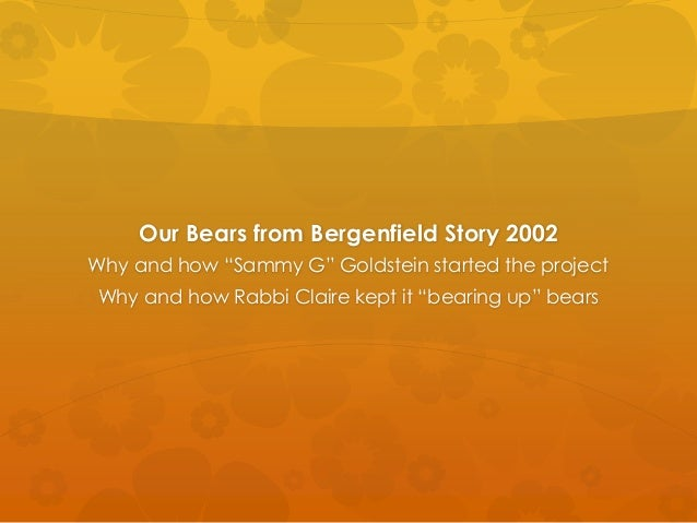 "Our Bears from Bergenfield Story 2002Why and how ""Sammy G"" Goldstein started the project Why and how Rabbi Claire kept it ..."