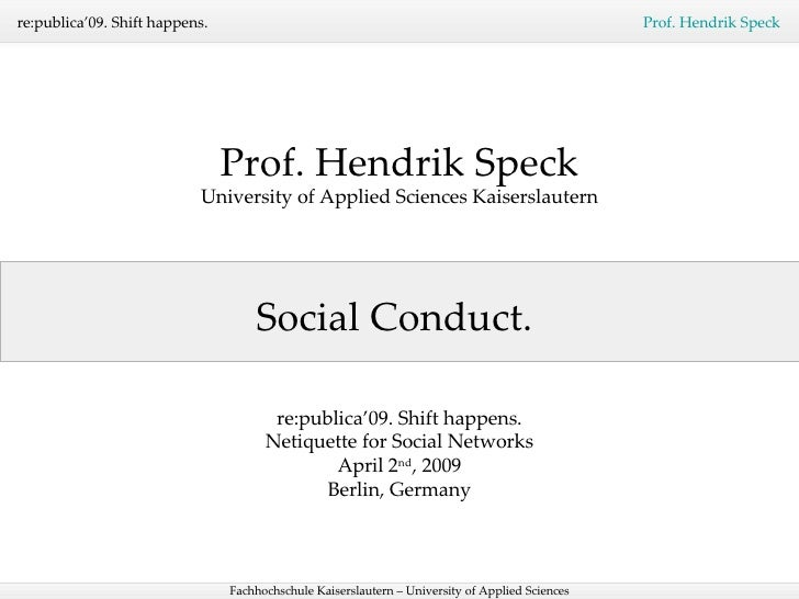 Social Conduct.  Prof. Hendrik Speck University of Applied Sciences Kaiserslautern re:publica'09. Shift happens. Netiquett...