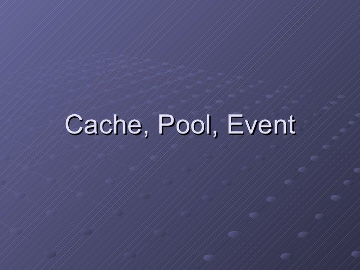Cache, Pool, Event