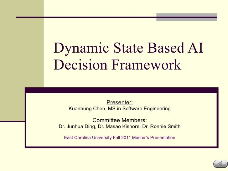 Dynamic State Based AI Decision Framework Presenter: Kuanhung Chen, MS in Software Engineering Committee Members: Dr. Junh...