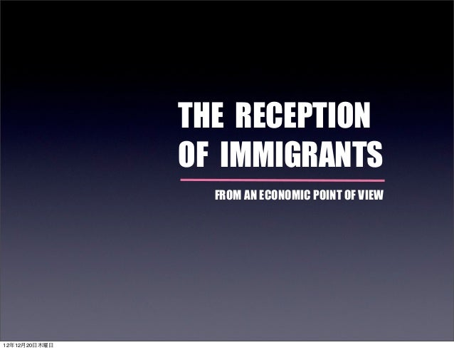 THE RECEPTION               OF IMMIGRANTS                 FROM AN ECONOMIC POINT OF VIEW12年12月20日木曜日