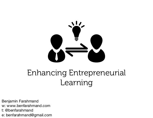 Benjamin Farahmandw: www.benfarahmand.comt: @benfarahmande: benfarahmand@gmail.comEnhancing EntrepreneurialLearning