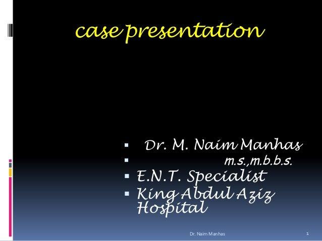 case presentation Dr. M. Naim Manhas m.s.,m.b.b.s. E.N.T. Specialist King Abdul AzizHospital1Dr. Naim Manhas