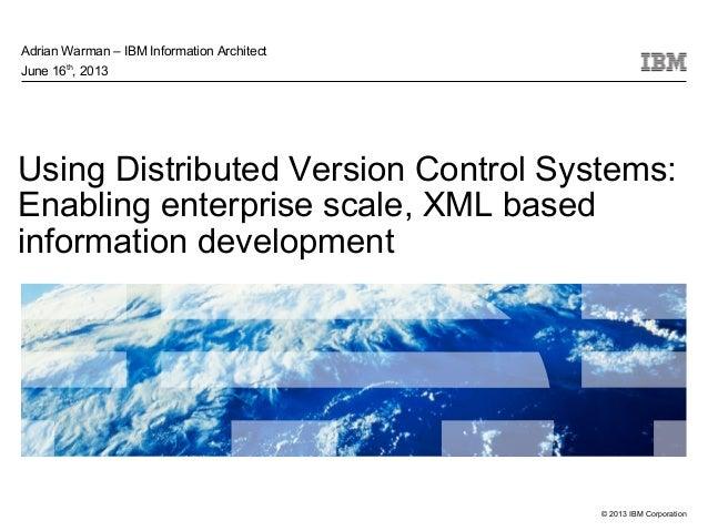 © 2013 IBM CorporationUsing Distributed Version Control Systems:Enabling enterprise scale, XML basedinformation developmen...