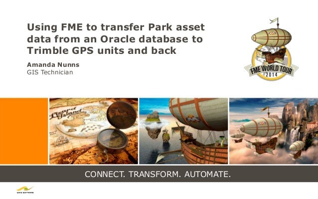 CONNECT. TRANSFORM. AUTOMATE. Using FME to transfer Park asset data from an Oracle database to Trimble GPS units and back ...
