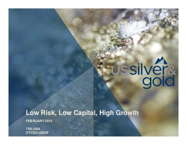 Low Risk, Low Capital, High Growth FEBRUARY 2014 TSX:USA OTCQX:USGIF
