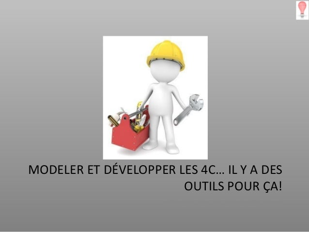 MODELER ET DÉVELOPPER LES 4C… IL Y A DES                       OUTILS POUR ÇA!                    ATELIER DU 20 FÉVRIER 2013
