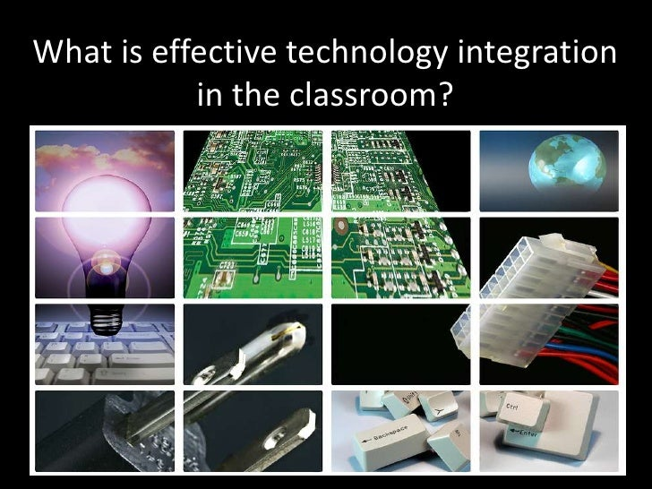What is effective technology integration in the classroom? <br />
