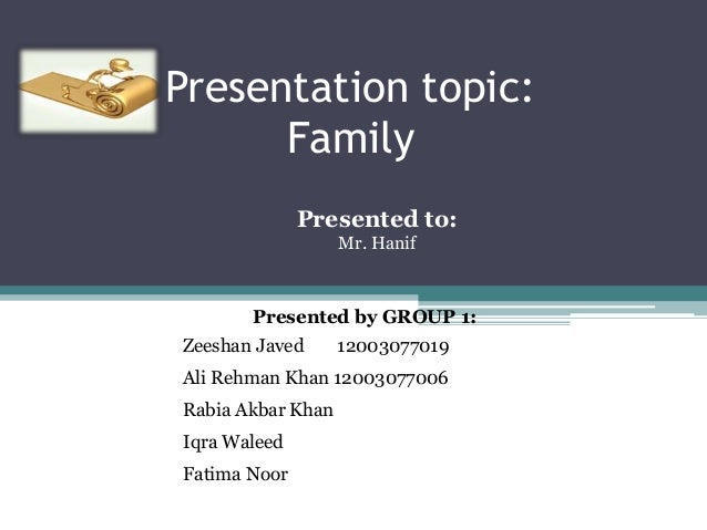 Presentation topic: Family Presented to: Mr. Hanif  Presented by GROUP 1: Zeeshan Javed  12003077019  Ali Rehman Khan 1200...