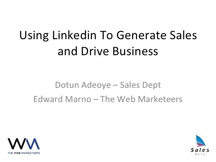 Using Linkedin To Generate Sales and Drive Business Dotun Adeoye – Sales Dept Edward Marno – The Web Marketeers