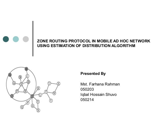 ZONE ROUTING PROTOCOL IN MOBILE AD HOC NETWORK USING ESTIMATION OF DISTRIBUTION ALGORITHM Presented By Mst. Farhana Rahman...