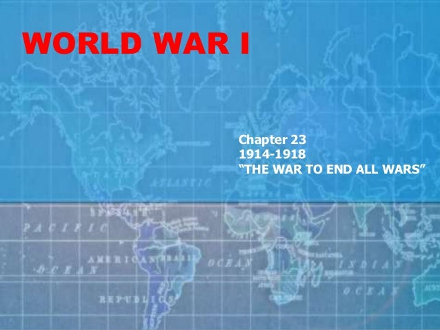 """WORLD WAR I Chapter 23 1914-1918 """"THE WAR TO END ALL WARS"""""""