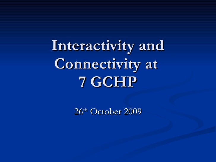 Interactivity and Connectivity at  7 GCHP 26 th  October 2009