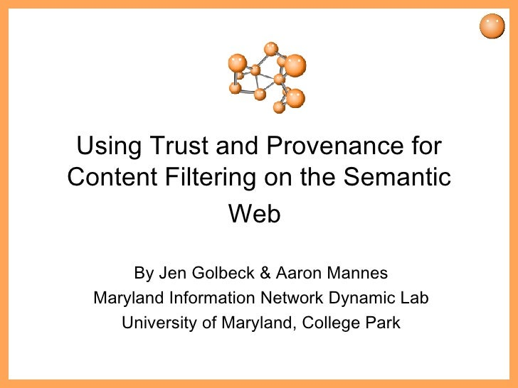 Using Trust and Provenance for Content Filtering on the Semantic Web   By Jen Golbeck & Aaron Mannes Maryland Information ...