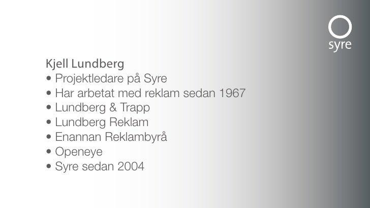 Kjell Lundberg • Projektledare på Syre • Har arbetat med reklam sedan 1967 • Lundberg & Trapp • Lundberg Reklam • Enannan ...